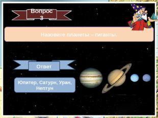 Назовите планеты – гиганты. Вопрос 3 Ответ Юпитер, Сатурн, Уран, Нептун