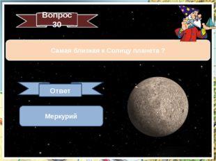 Вопрос 30 Самая близкая к Солнцу планета ? Ответ Меркурий