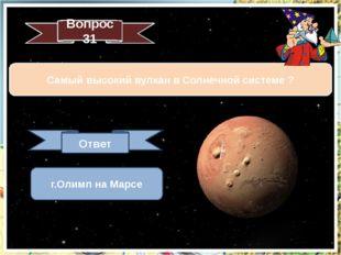 Вопрос 31 Самый высокий вулкан в Солнечной системе ? Ответ г.Олимп на Марсе