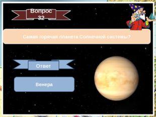 Вопрос 32 Самая горячая планета Солнечной системы? Ответ Венера