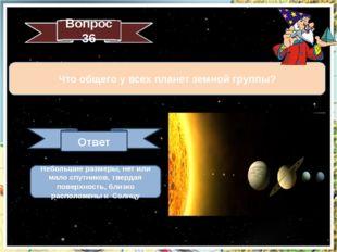 Вопрос 36 Что общего у всех планет земной группы? Ответ Небольшие размеры, не