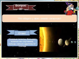 Что общего у всех планет-гигантов? Вопрос 37 Ответ Газовые гиганты, большое к