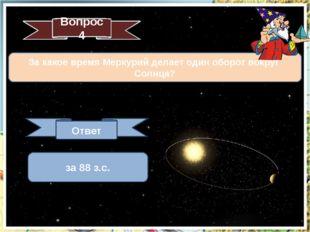 За какое время Меркурий делает один оборот вокруг Солнца? Вопрос 4 Ответ за 8