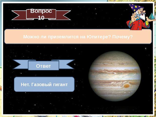 Можно ли приземлится на Юпитере? Почему? Вопрос 10 Ответ Нет. Газовый гигант