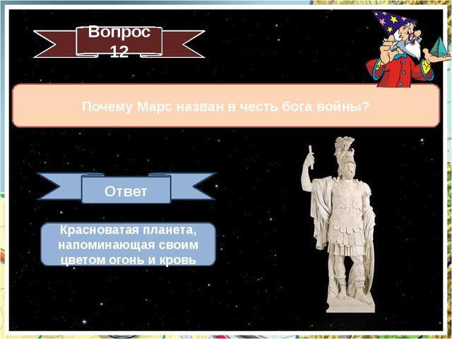 Вопрос 12 Почему Марс назван в честь бога войны? Ответ Почему так названы? Кр...
