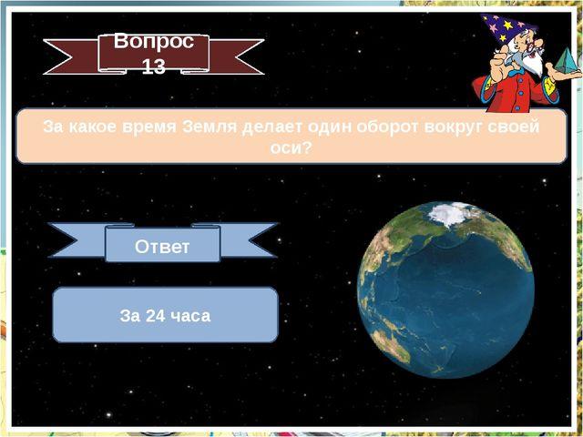 За какое время Земля делает один оборот вокруг своей оси? Вопрос 13 Ответ За...