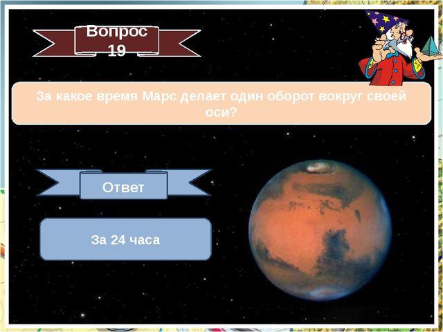 Вопрос 19 За какое время Марс делает один оборот вокруг своей оси? Ответ За 2...