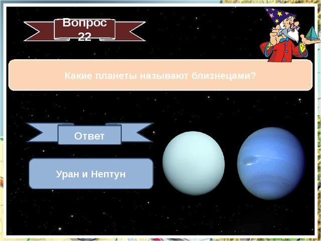 Какие планеты называют близнецами? Вопрос 22 Ответ Уран и Нептун