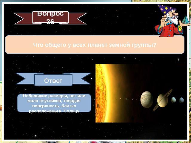 Вопрос 36 Что общего у всех планет земной группы? Ответ Небольшие размеры, не...