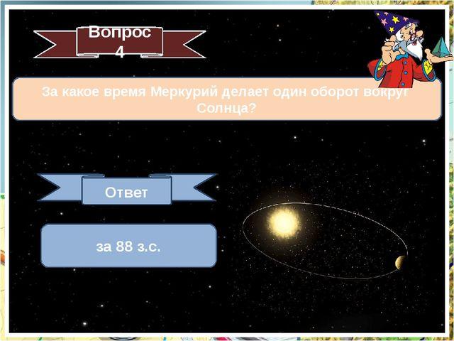 За какое время Меркурий делает один оборот вокруг Солнца? Вопрос 4 Ответ за 8...