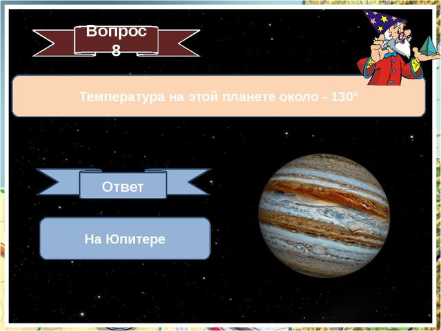 Температура на этой планете около - 130° Вопрос 8 Ответ На Юпитере