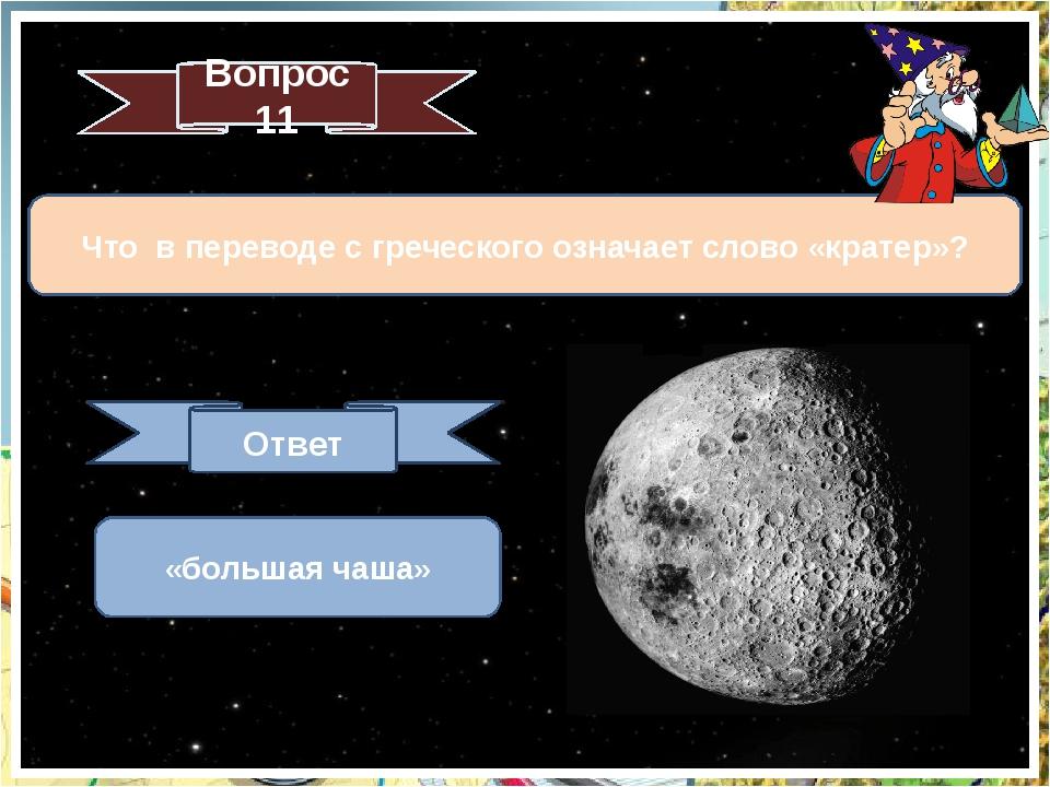 Что в переводе с греческого означает слово «кратер»? Вопрос 11 Ответ «большая...
