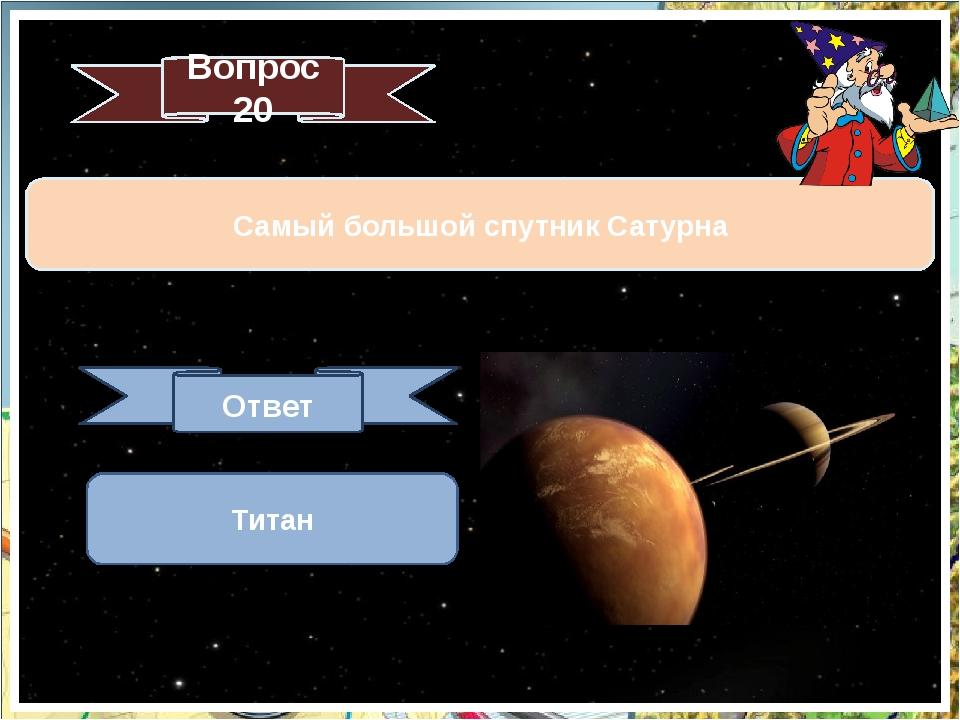 Вопрос 20 Самый большой спутник Сатурна Ответ Титан