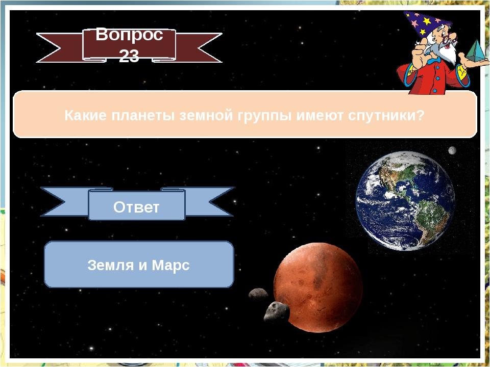 Какие планеты земной группы имеют спутники? Вопрос 23 Ответ Земля и Марс