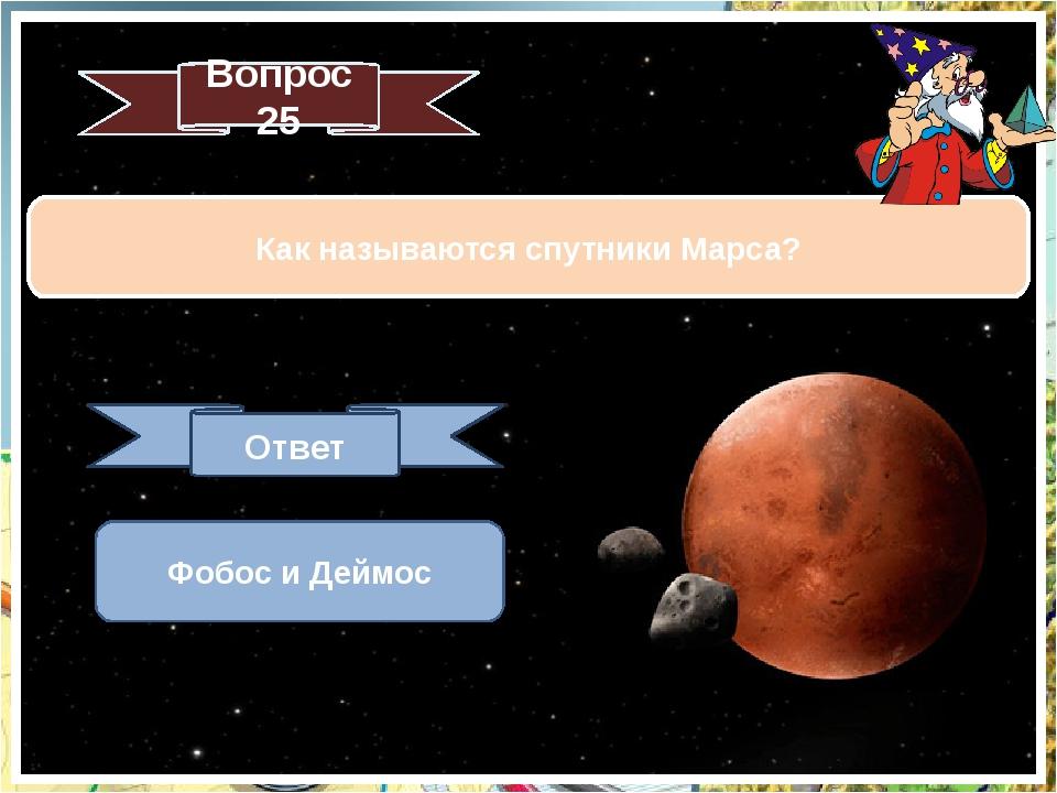 Как называются спутники Марса? Вопрос 25 Ответ Фобос и Деймос