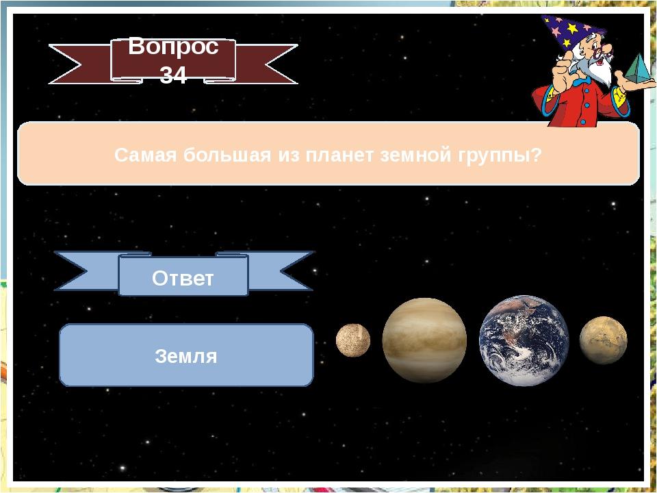Вопрос 34 Самая большая из планет земной группы? Ответ Земля