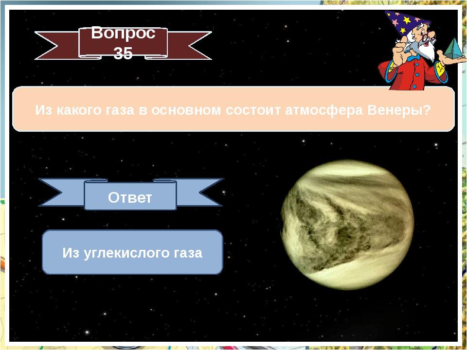 Вопрос 35 Из какого газа в основном состоит атмосфера Венеры? Ответ Из углеки...