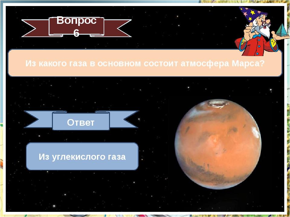 Из какого газа в основном состоит атмосфера Марса? Вопрос 6 Ответ Из углекисл...