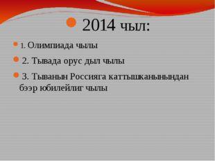 2014 чыл: 1. Олимпиада чылы 2. Тывада орус дыл чылы 3. Тыванын Россияга катты
