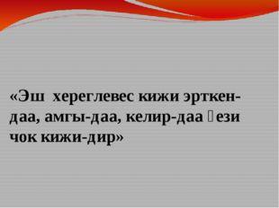 «Эш хереглевес кижи эрткен-даа, амгы-даа, келир-даа үези чок кижи-дир»