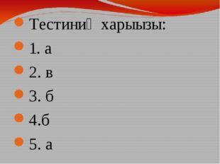Тестиниӊ харыызы: 1. а 2. в 3. б 4.б 5. а