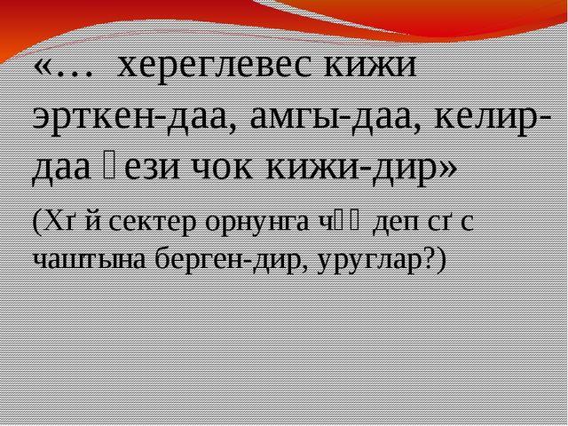 «… хереглевес кижи эрткен-даа, амгы-даа, келир-даа үези чок кижи-дир» (Хѳй се...