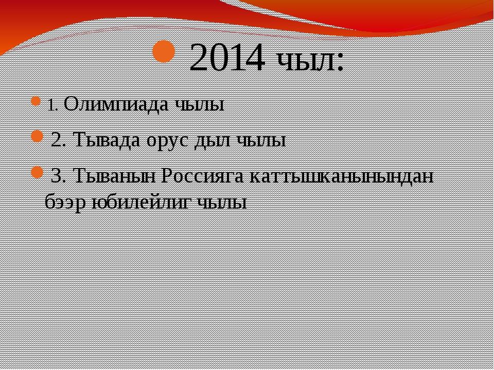 2014 чыл: 1. Олимпиада чылы 2. Тывада орус дыл чылы 3. Тыванын Россияга катты...
