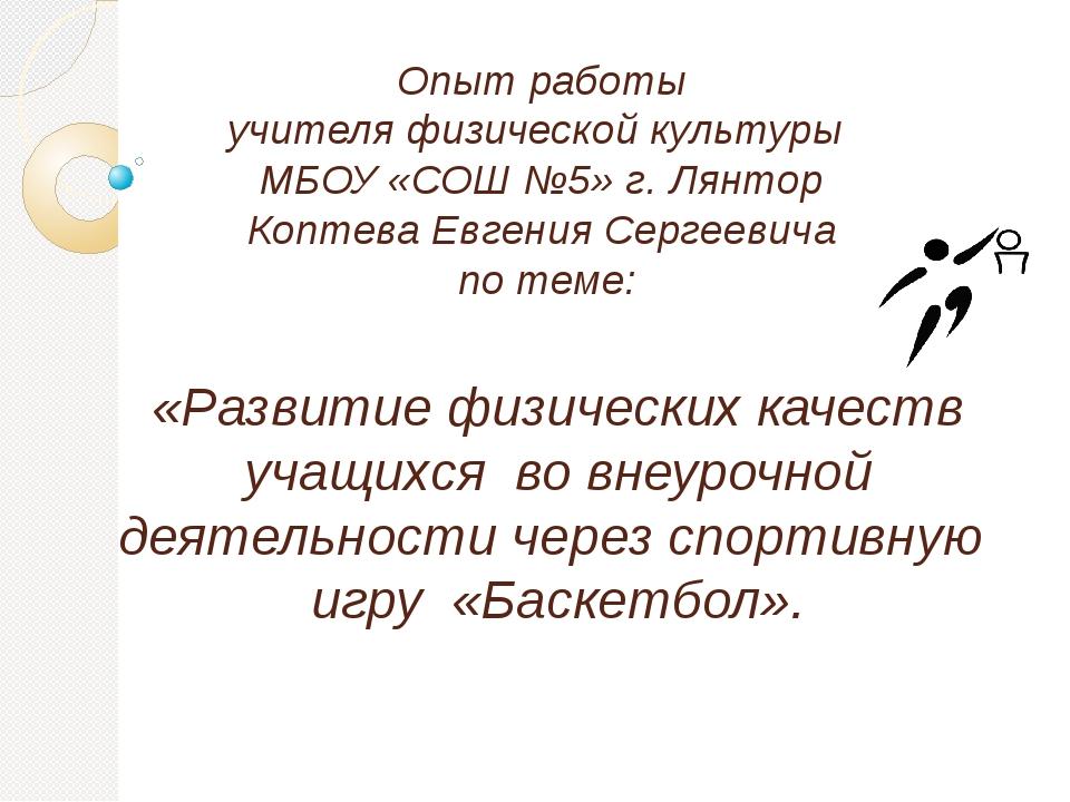 Опыт работы учителя физической культуры МБОУ «СОШ №5» г. Лянтор Коптева Евген...