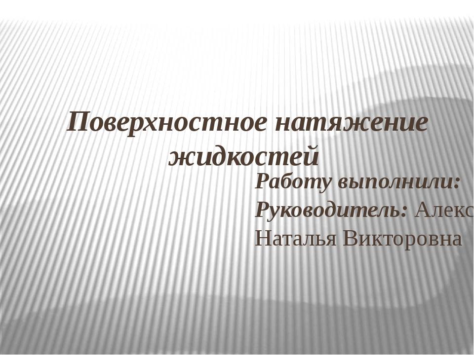 Поверхностное натяжение жидкостей Работу выполнили: Руководитель: Александро...