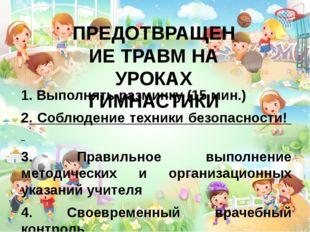 ПРЕДОТВРАЩЕНИЕ ТРАВМ НА УРОКАХ ГИМНАСТИКИ 1. Выполнять разминку (15 мин.) 2.