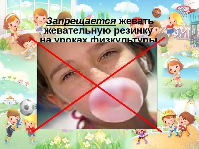Запрещается жевать жевательную резинку на уроках физкультуры.