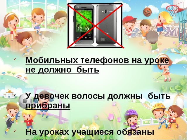 Мобильных телефонов на уроке не должно быть У девочек волосы должны быть при...