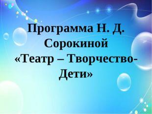 Программа Н. Д. Сорокиной «Театр – Творчество- Дети»