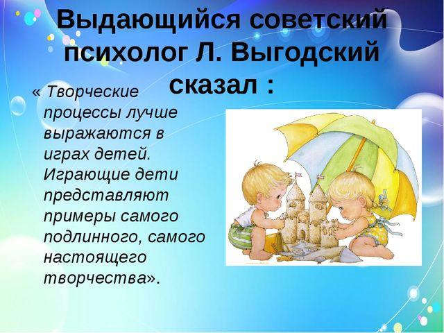 Выдающийся советский психолог Л. Выгодский сказал : « Творческие процессы луч...