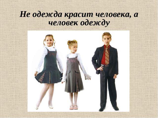 Не одежда красит человека, а человек одежду