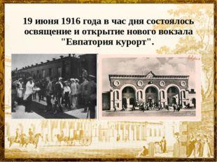 """19 июня 1916 года в час дня состоялось освящение и открытие нового вокзала """"Е"""