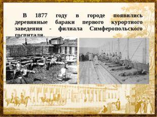 В 1877 году в городе появились деревянные бараки первого курортного заведени