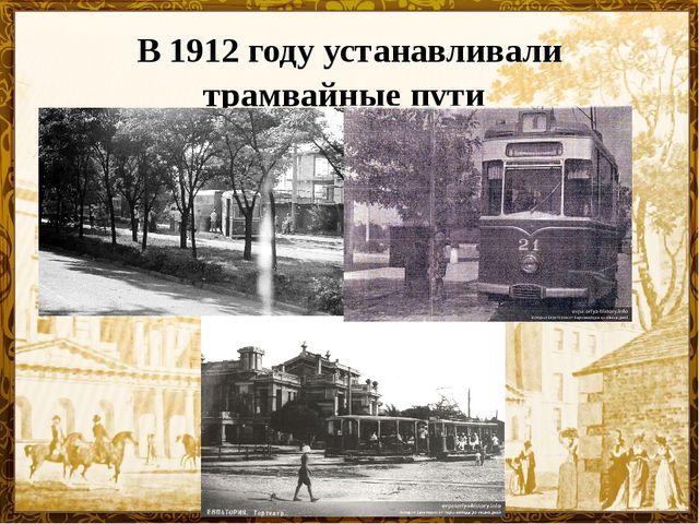 В 1912 году устанавливали трамвайные пути