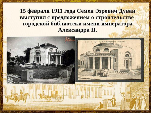 15 февраля 1911 года Семен Эзрович Дуван выступил с предложением о строительс...