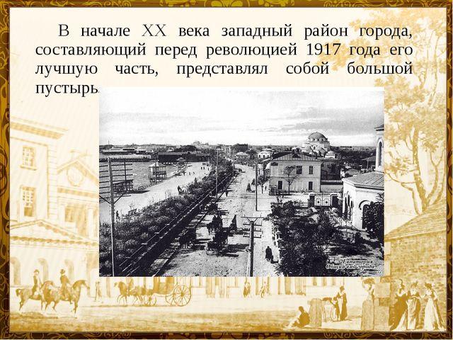 В начале XX века западный район города, составляющий перед революцией 1917 г...