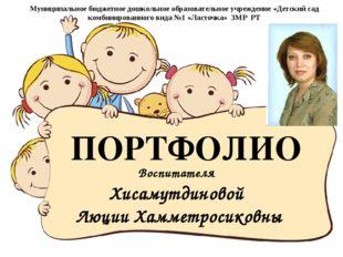 Воспитателя Хисамутдиновой Люции Хамметросиковны ПОРТФОЛИО Муниципальное бюдж