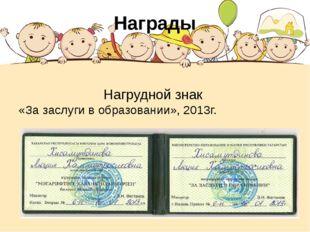 Награды Нагрудной знак «За заслуги в образовании», 2013г.