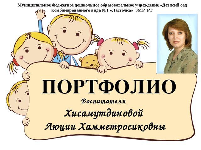 Воспитателя Хисамутдиновой Люции Хамметросиковны ПОРТФОЛИО Муниципальное бюдж...