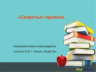 «Секреты» проекта Ланщикова Елена Александровна, учитель БОУ г. Омска «Лицей