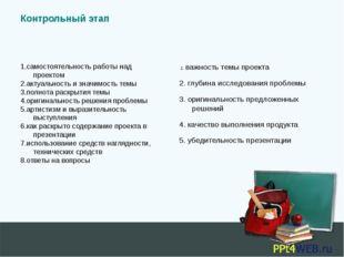 Контрольный этап 1.самостоятельность работы над проектом 2.актуальность и зна