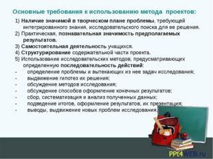 Основные требования к использованию метода проектов: 1) Наличие значимой в т