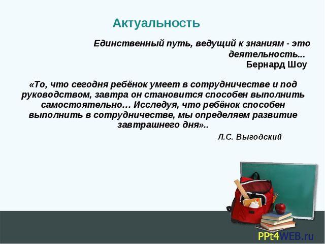 Актуальность Единственный путь, ведущий к знаниям - это деятельность... Берна...