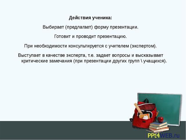 Действия ученика: Выбирает (предлагает) форму презентации. Готовит и проводит...