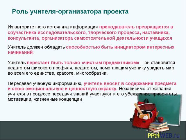 Роль учителя-организатора проекта Из авторитетного источника информации препо...