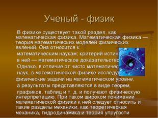 Ученый - физик В физике существует такой раздел, как математическая физика. М